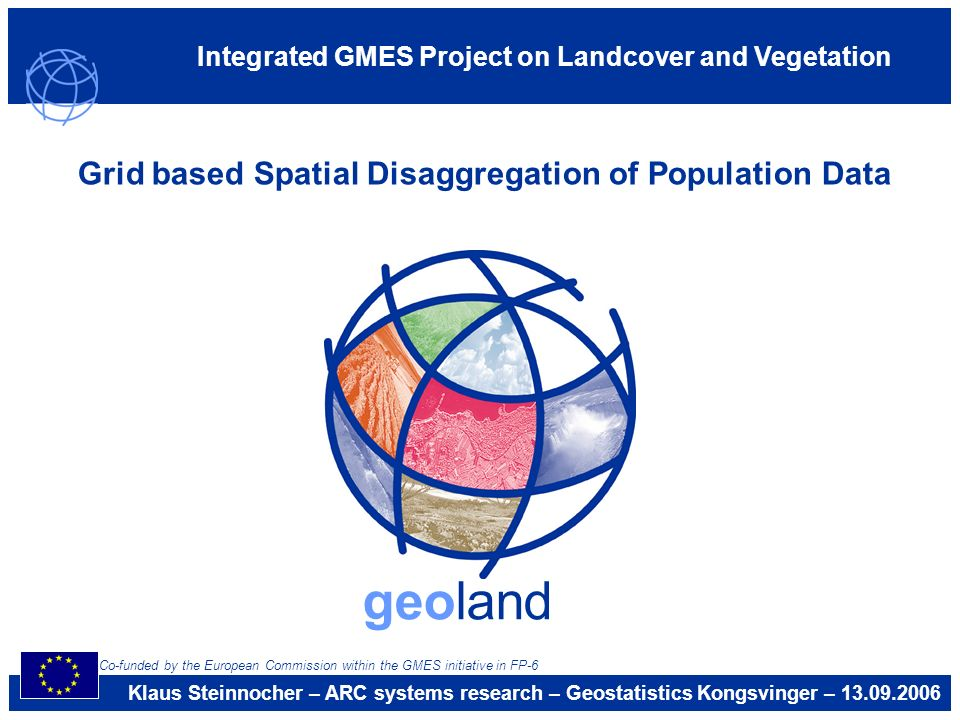 Integrated GMES Project on Landcover and Vegetation geoland Grid based Spatial Disaggregation of Population Data Klaus Steinnocher – ARC systems resea