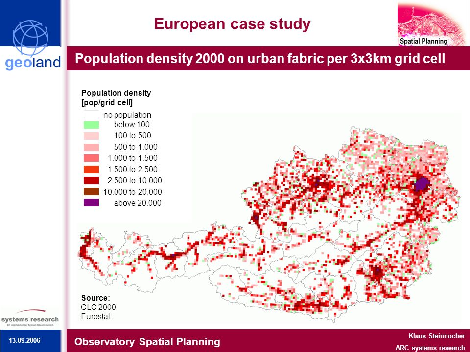 geoland European case study Population density 2000 on urban fabric per 3x3km grid cell Observatory Spatial Planning Klaus Steinnocher ARC systems research Source: CLC 2000 Eurostat no population below 100 100 to 500 500 to 1.000 1.000 to 1.500 1.500 to 2.500 2.500 to 10.000 10.000 to 20.000 above 20.000 Population density [pop/grid cell] 13.09.2006