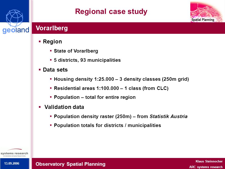 geoland Regional case study Vorarlberg Observatory Spatial Planning Klaus Steinnocher ARC systems research Region State of Vorarlberg 5 districts, 93 municipalities Data sets Housing density 1: – 3 density classes (250m grid) Residential areas 1: – 1 class (from CLC) Population – total for entire region Validation data Population density raster (250m) – from Statistik Austria Population totals for districts / municipalities