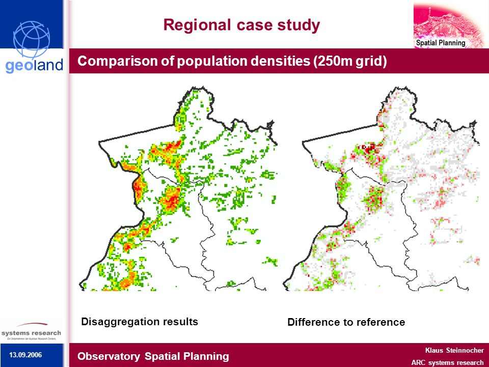 geoland Regional case study Comparison of population densities (250m grid) Observatory Spatial Planning Klaus Steinnocher ARC systems research Reference data (census)Disaggregation results Difference to reference 13.09.2006