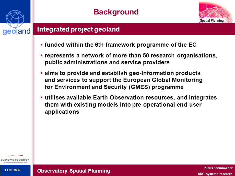 geoland Background Integrated project geoland Observatory Spatial Planning Klaus Steinnocher ARC systems research 13.09.2006 funded within the 6th fra