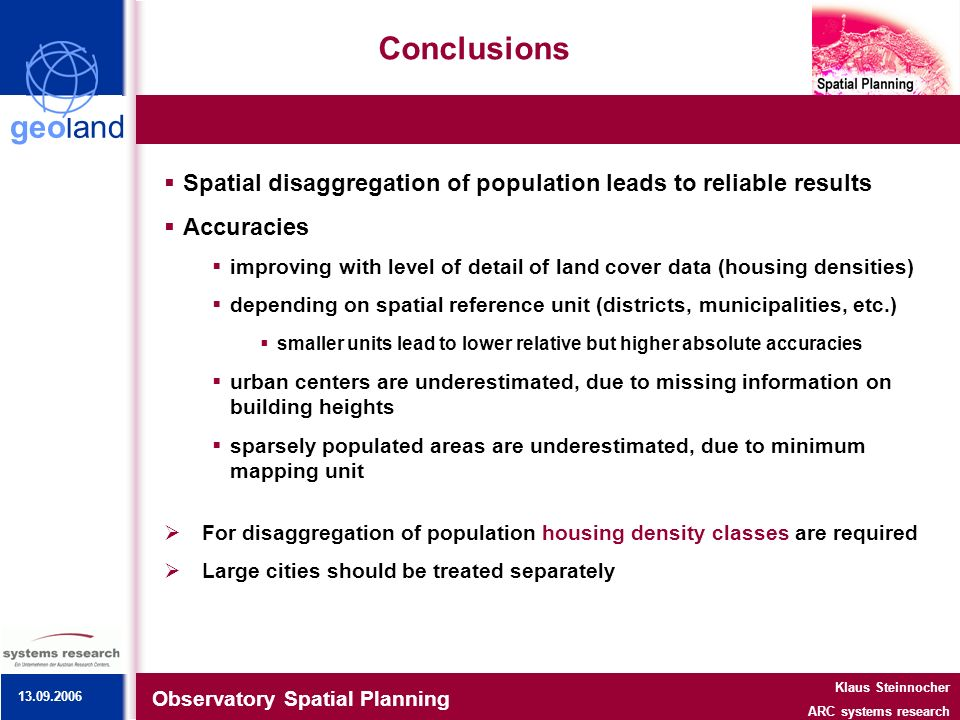 geoland Conclusions Observatory Spatial Planning Klaus Steinnocher ARC systems research Spatial disaggregation of population leads to reliable results Accuracies improving with level of detail of land cover data (housing densities) depending on spatial reference unit (districts, municipalities, etc.) smaller units lead to lower relative but higher absolute accuracies urban centers are underestimated, due to missing information on building heights sparsely populated areas are underestimated, due to minimum mapping unit For disaggregation of population housing density classes are required Large cities should be treated separately 13.09.2006
