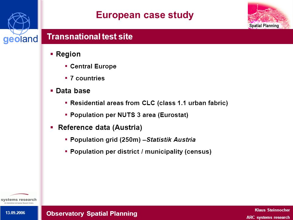 geoland European case study Transnational test site Observatory Spatial Planning Klaus Steinnocher ARC systems research Region Central Europe 7 countries Data base Residential areas from CLC (class 1.1 urban fabric) Population per NUTS 3 area (Eurostat) Reference data (Austria) Population grid (250m) –Statistik Austria Population per district / municipality (census) 13.09.2006