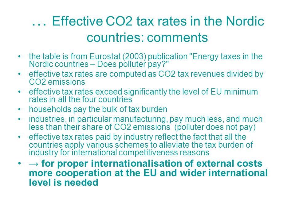 … Effective CO2 tax rates in the Nordic countries: comments the table is from Eurostat (2003) publication Energy taxes in the Nordic countries – Does polluter pay effective tax rates are computed as CO2 tax revenues divided by CO2 emissions effective tax rates exceed significantly the level of EU minimum rates in all the four countries households pay the bulk of tax burden industries, in particular manufacturing, pay much less, and much less than their share of CO2 emissions (polluter does not pay) effective tax rates paid by industry reflect the fact that all the countries apply various schemes to alleviate the tax burden of industry for international competitiveness reasons for proper internationalisation of external costs more cooperation at the EU and wider international level is needed