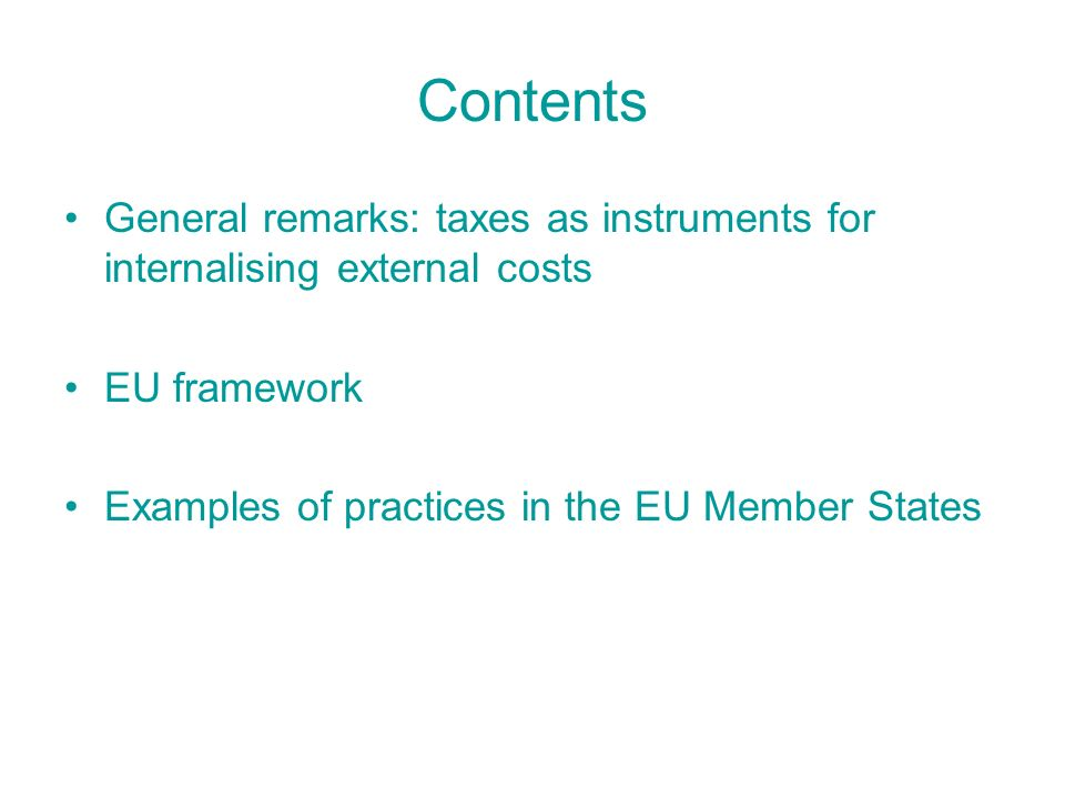 Contents General remarks: taxes as instruments for internalising external costs EU framework Examples of practices in the EU Member States