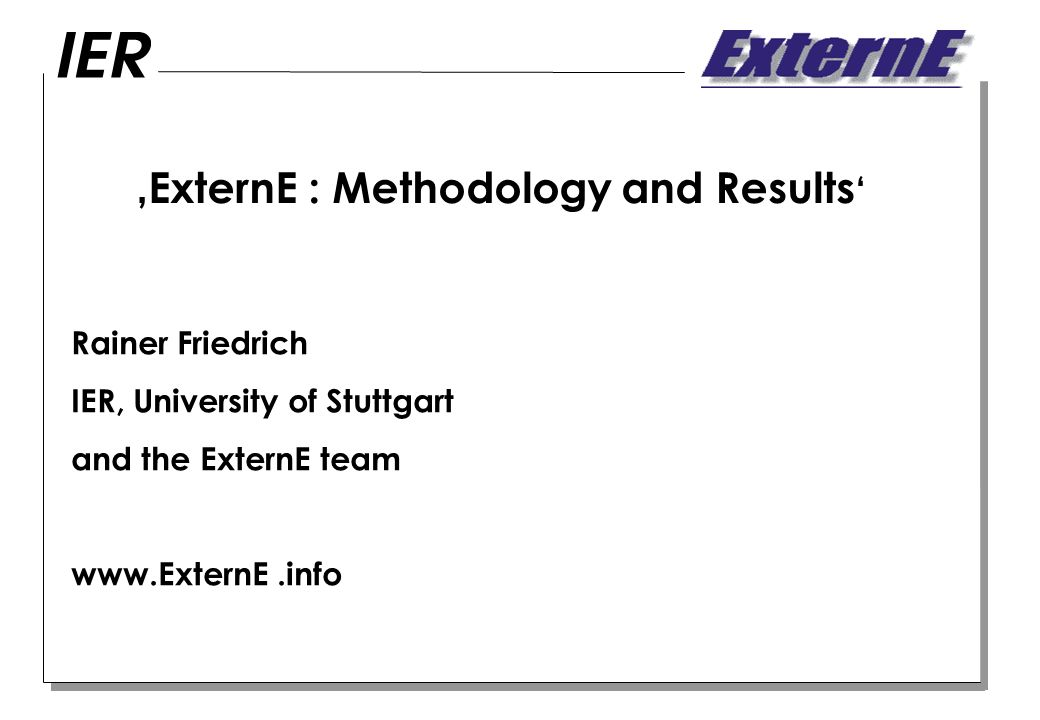 ExternE : Methodology and Results Rainer Friedrich IER, University of Stuttgart and the ExternE team