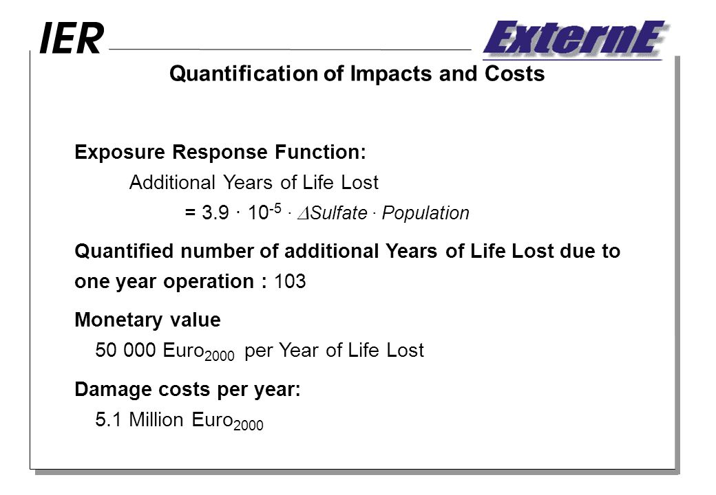 Quantification of Impacts and Costs Exposure Response Function: Additional Years of Life Lost = 3.9 · · Sulfate · Population Quantified number of additional Years of Life Lost due to one year operation : 103 Monetary value Euro 2000 per Year of Life Lost Damage costs per year: 5.1 Million Euro 2000
