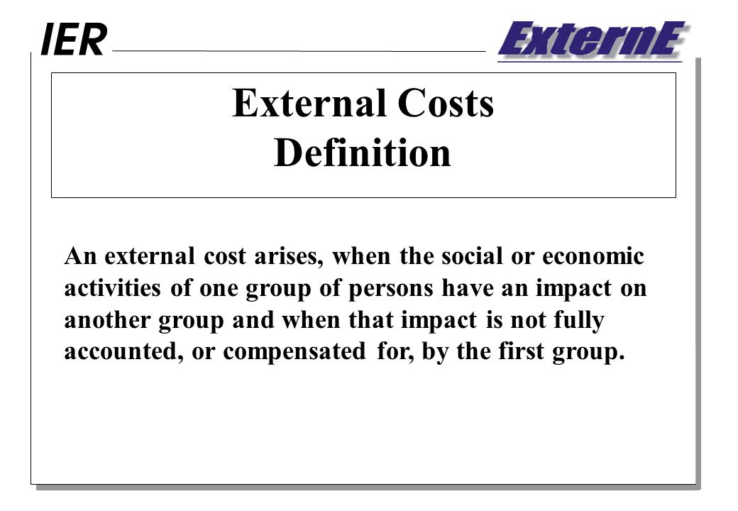 External Costs Definition An external cost arises, when the social or economic activities of one group of persons have an impact on another group and when that impact is not fully accounted, or compensated for, by the first group.