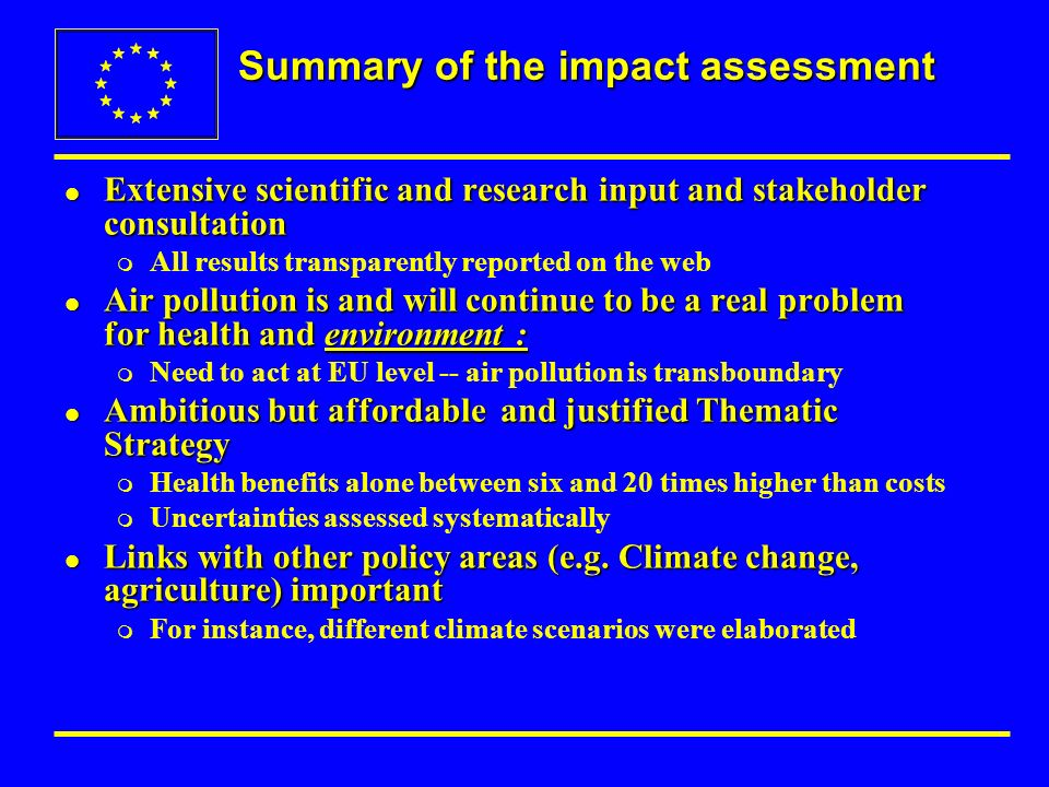 Summary of the impact assessment l Extensive scientific and research input and stakeholder consultation m All results transparently reported on the web l Air pollution is and will continue to be a real problem for health and environment : m Need to act at EU level -- air pollution is transboundary l Ambitious but affordable and justified Thematic Strategy m Health benefits alone between six and 20 times higher than costs m Uncertainties assessed systematically l Links with other policy areas (e.g.