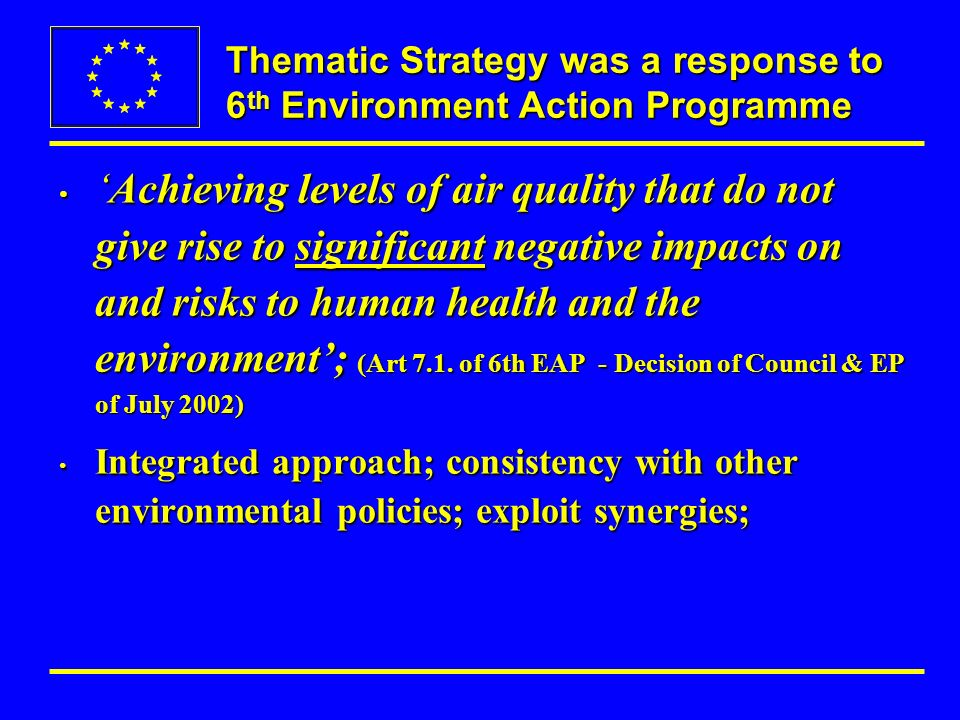 Thematic Strategy was a response to 6 th Environment Action Programme Achieving levels of air quality that do not give rise to significant negative impacts on and risks to human health and the environment; (Art 7.1.