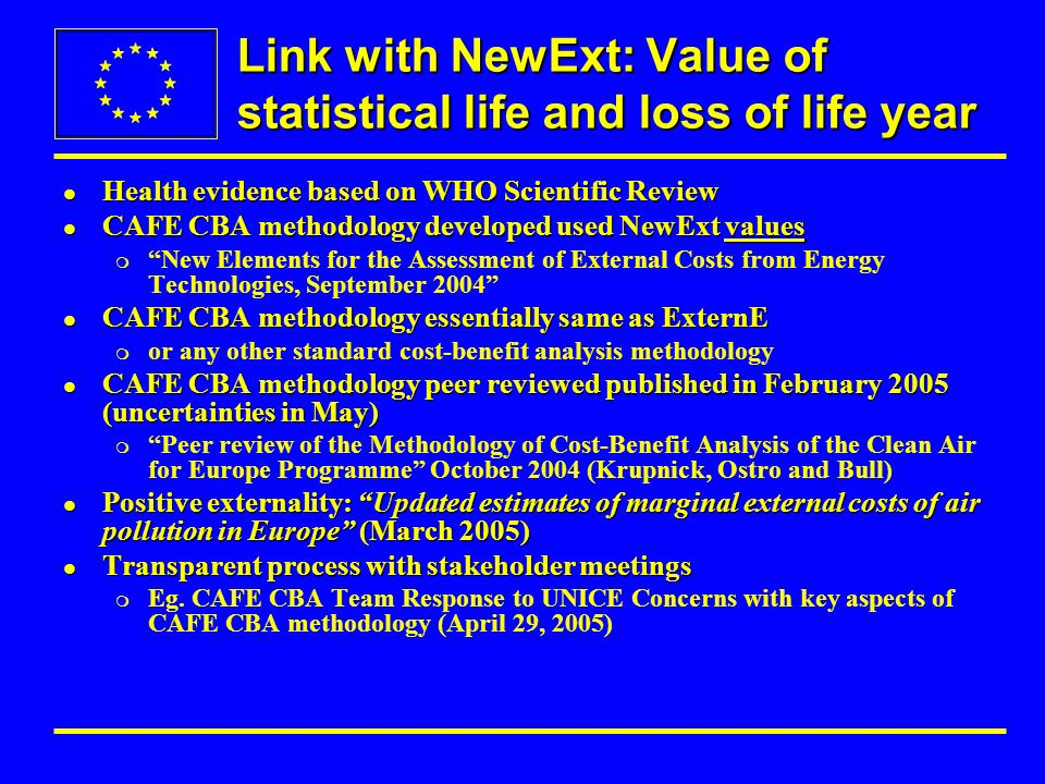 Link with NewExt: Value of statistical life and loss of life year l Health evidence based on WHO Scientific Review l CAFE CBA methodology developed used NewExt values m New Elements for the Assessment of External Costs from Energy Technologies, September 2004 l CAFE CBA methodology essentially same as ExternE m or any other standard cost-benefit analysis methodology l CAFE CBA methodology peer reviewed published in February 2005 (uncertainties in May) m Peer review of the Methodology of Cost-Benefit Analysis of the Clean Air for Europe Programme October 2004 (Krupnick, Ostro and Bull) l Positive externality: Updated estimates of marginal external costs of air pollution in Europe (March 2005) l Transparent process with stakeholder meetings m Eg.