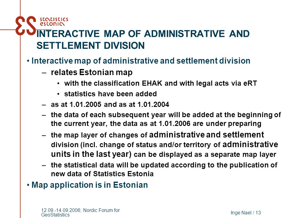 Inge Nael / 13 12.09.-14.09.2006; Nordic Forum for GeoStatistics Interactive map of administrative and settlement division –relates Estonian map with the classification EHAK and with legal acts via eRT statistics have been added –as at 1.01.2005 and as at 1.01.2004 –the data of each subsequent year will be added at the beginning of the current year, the data as at 1.01.2006 are under preparing –the map layer of changes of administrative and settlement division (incl.
