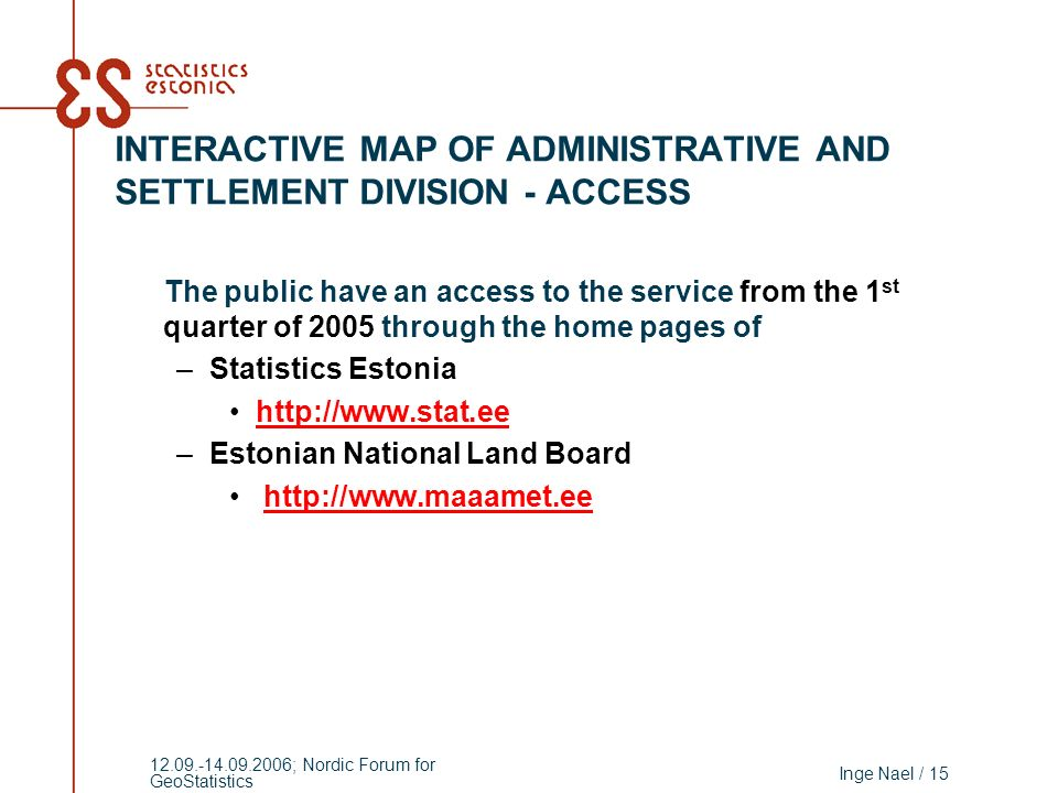 Inge Nael / 15 12.09.-14.09.2006; Nordic Forum for GeoStatistics INTERACTIVE MAP OF ADMINISTRATIVE AND SETTLEMENT DIVISION - ACCESS The public have an access to the service from the 1 st quarter of 2005 through the home pages of –Statistics Estonia http://www.stat.ee –Estonian National Land Board http://www.maaamet.ee