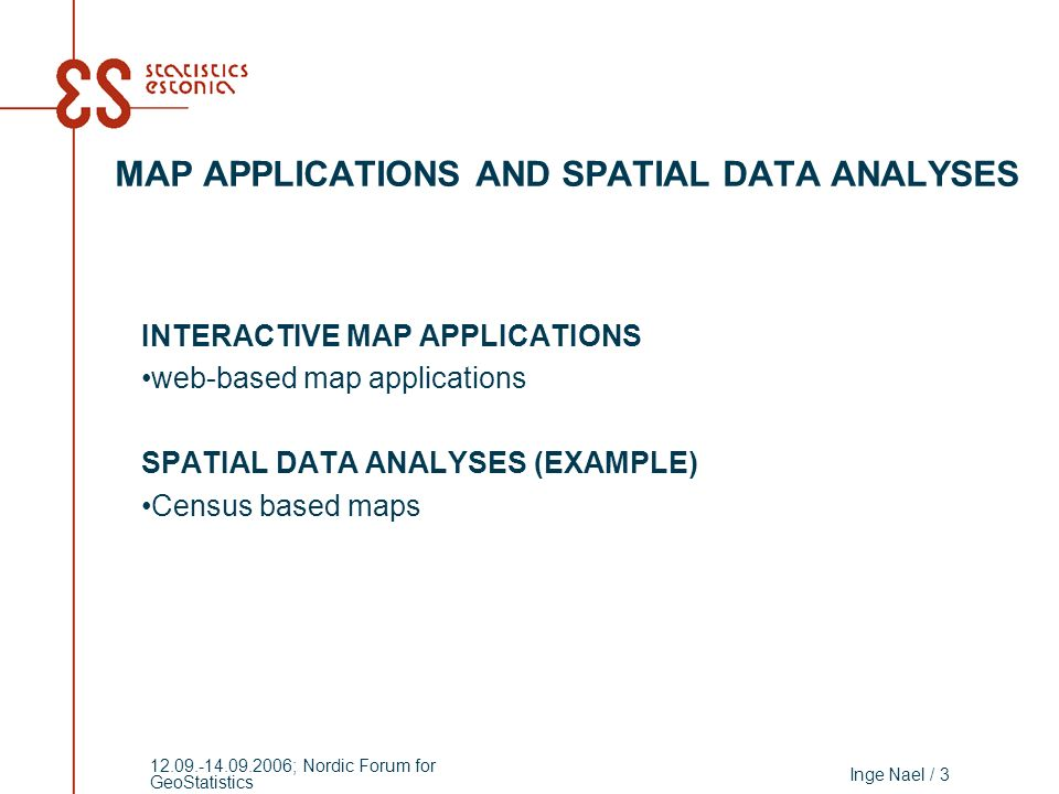 Inge Nael / 3 12.09.-14.09.2006; Nordic Forum for GeoStatistics MAP APPLICATIONS AND SPATIAL DATA ANALYSES INTERACTIVE MAP APPLICATIONS web-based map applications SPATIAL DATA ANALYSES (EXAMPLE) Census based maps