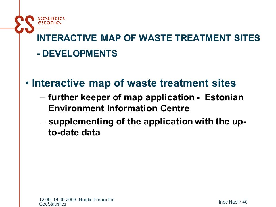 Inge Nael / 40 12.09.-14.09.2006; Nordic Forum for GeoStatistics Interactive map of waste treatment sites –further keeper of map application - Estonian Environment Information Centre –supplementing of the application with the up- to-date data INTERACTIVE MAP OF WASTE TREATMENT SITES - DEVELOPMENTS