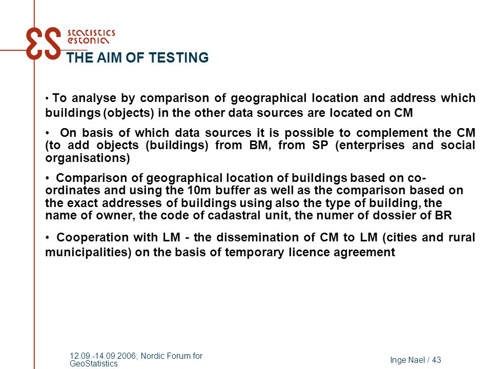 Inge Nael / 43 12.09.-14.09.2006; Nordic Forum for GeoStatistics THE AIM OF TESTING To analyse by comparison of geographical location and address which buildings (objects) in the other data sources are located on CM On basis of which data sources it is possible to complement the CM (to add objects (buildings) from BM, from SP (enterprises and social organisations) Comparison of geographical location of buildings based on co- ordinates and using the 10m buffer as well as the comparison based on the exact addresses of buildings using also the type of building, the name of owner, the code of cadastral unit, the numer of dossier of BR Cooperation with LM - the dissemination of CM to LM (cities and rural municipalities) on the basis of temporary licence agreement