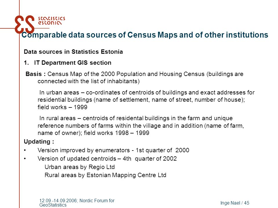 Inge Nael / 45 12.09.-14.09.2006; Nordic Forum for GeoStatistics Comparable data sources of Census Maps and of other institutions Data sources in Statistics Estonia 1.