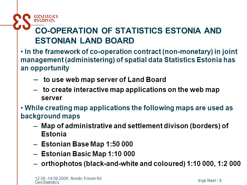 Inge Nael / 9 12.09.-14.09.2006; Nordic Forum for GeoStatistics In the framework of co-operation contract (non-monetary) in joint management (administering) of spatial data Statistics Estonia has an opportunity – to use web map server of Land Board – to create interactive map applications on the web map server While creating map applications the following maps are used as background maps –Map of administrative and settlement divison (borders) of Estonia –Estonian Base Map 1:50 000 –Estonian Basic Map 1:10 000 –orthophotos (black-and-white and coloured) 1:10 000, 1:2 000 CO-OPERATION OF STATISTICS ESTONIA AND ESTONIAN LAND BOARD