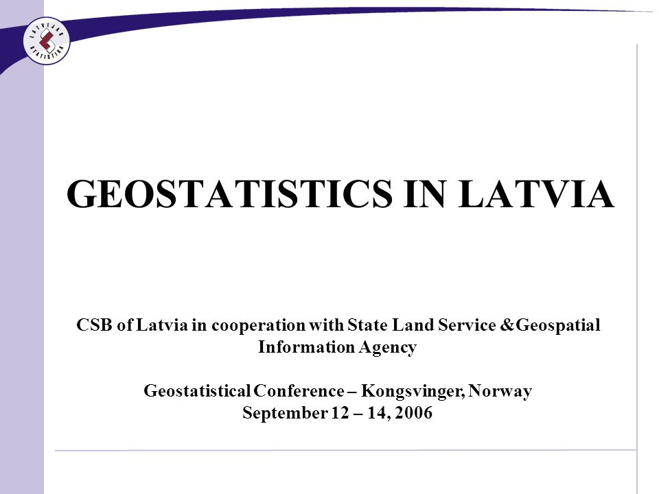 GEOSTATISTICS IN LATVIA CSB of Latvia in cooperation with State Land Service &Geospatial Information Agency Geostatistical Conference – Kongsvinger, Norway September 12 – 14, 2006