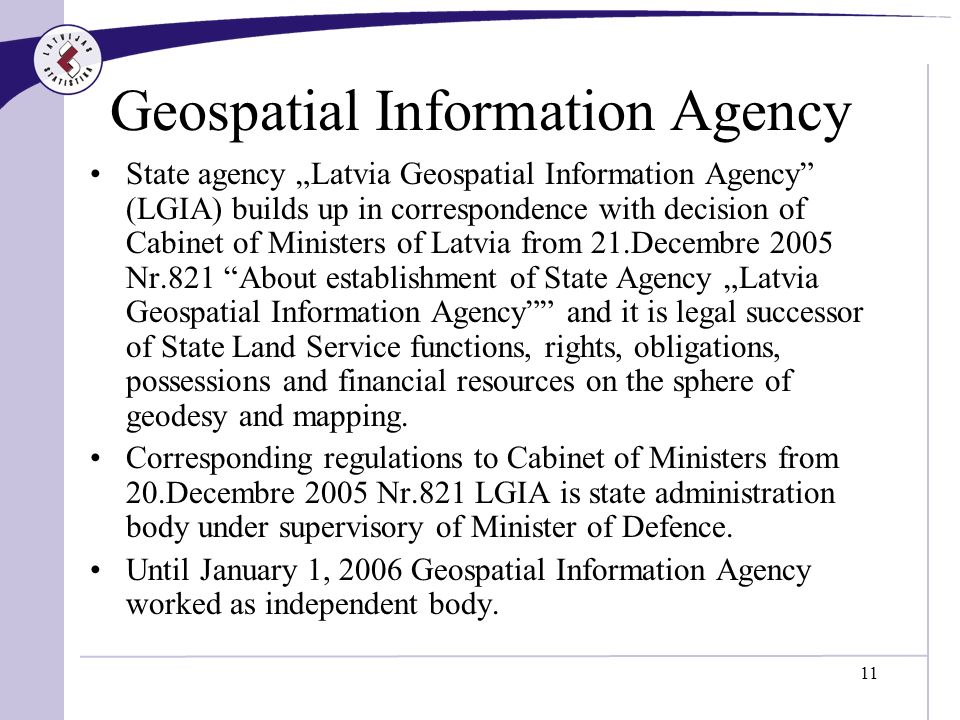 11 Geospatial Information Agency State agency Latvia Geospatial Information Agency (LGIA) builds up in correspondence with decision of Cabinet of Ministers of Latvia from 21.Decembre 2005 Nr.821 About establishment of State Agency Latvia Geospatial Information Agency and it is legal successor of State Land Service functions, rights, obligations, possessions and financial resources on the sphere of geodesy and mapping.