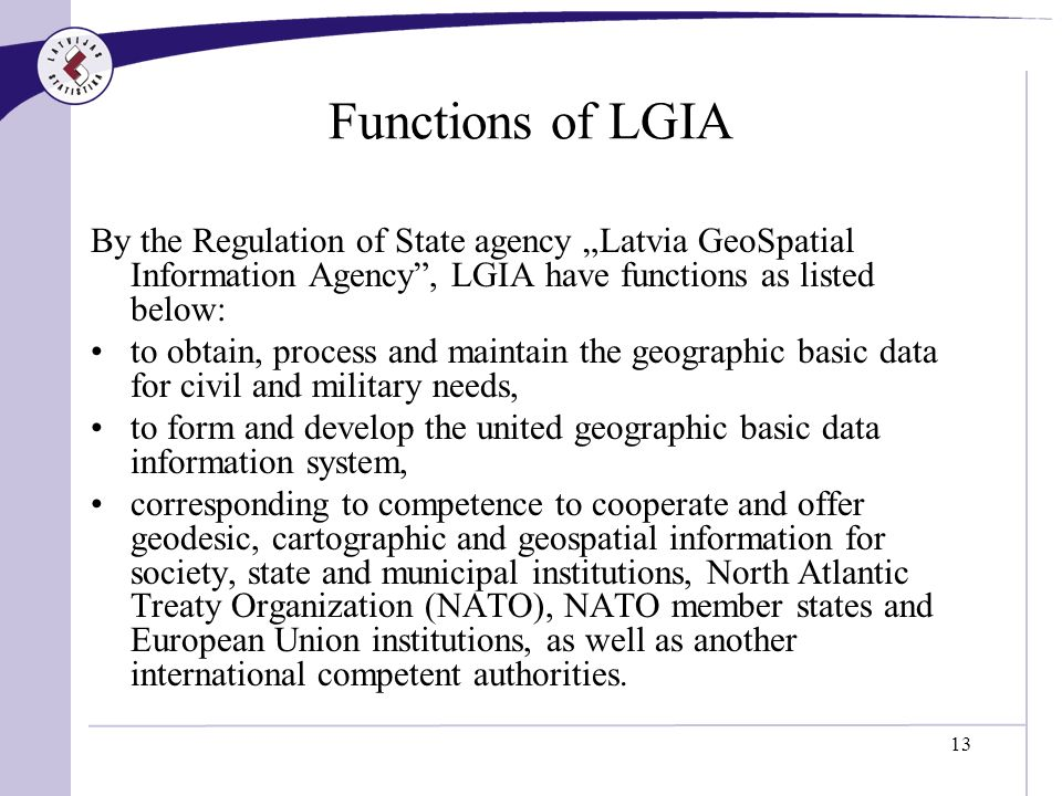 13 Functions of LGIA By the Regulation of State agency Latvia GeoSpatial Information Agency, LGIA have functions as listed below: to obtain, process and maintain the geographic basic data for civil and military needs, to form and develop the united geographic basic data information system, corresponding to competence to cooperate and offer geodesic, cartographic and geospatial information for society, state and municipal institutions, North Atlantic Treaty Organization (NATO), NATO member states and European Union institutions, as well as another international competent authorities.
