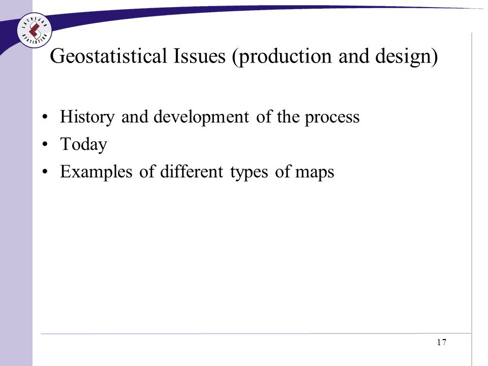 17 Geostatistical Issues (production and design) History and development of the process Today Examples of different types of maps