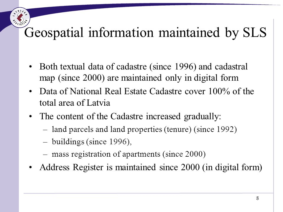 8 Geospatial information maintained by SLS Both textual data of cadastre (since 1996) and cadastral map (since 2000) are maintained only in digital form Data of National Real Estate Cadastre cover 100% of the total area of Latvia The content of the Cadastre increased gradually: –land parcels and land properties (tenure) (since 1992) –buildings (since 1996), –mass registration of apartments (since 2000) Address Register is maintained since 2000 (in digital form)