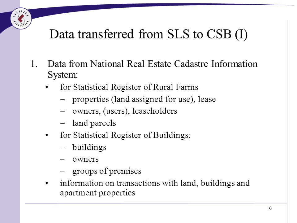 9 Data transferred from SLS to CSB (I) 1.Data from National Real Estate Cadastre Information System: for Statistical Register of Rural Farms properties (land assigned for use), lease owners, (users), leaseholders land parcels for Statistical Register of Buildings; –buildings –owners –groups of premises information on transactions with land, buildings and apartment properties