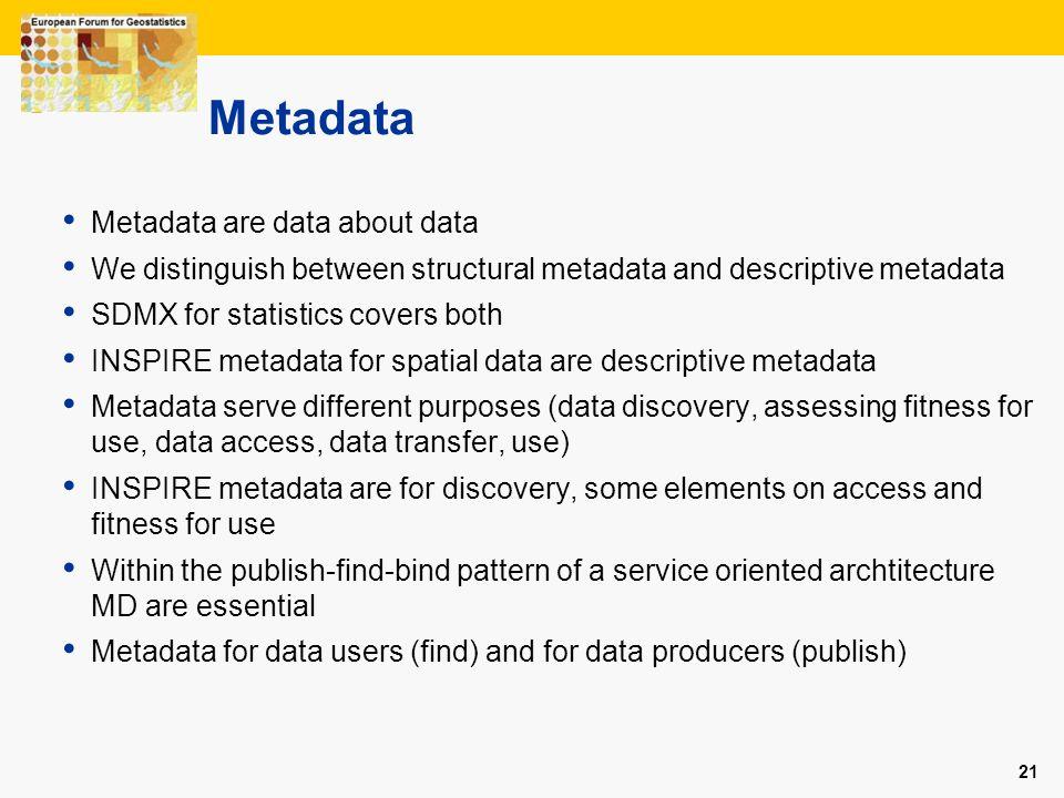 21 Metadata Metadata are data about data We distinguish between structural metadata and descriptive metadata SDMX for statistics covers both INSPIRE m