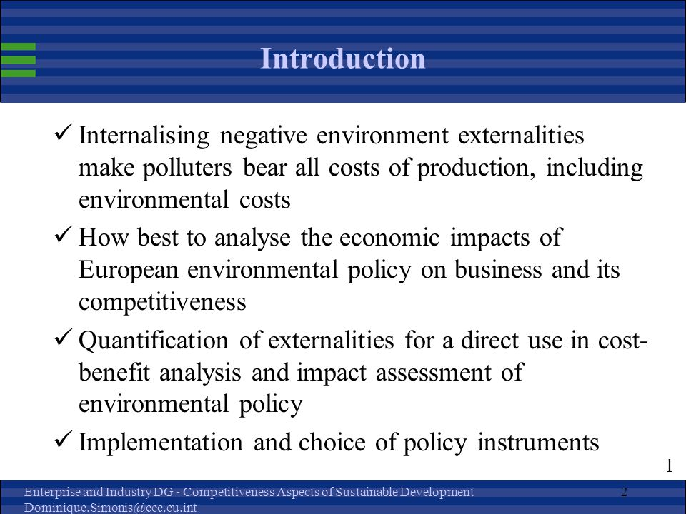 Enterprise and Industry DG - Competitiveness Aspects of Sustainable Development Dominique.Simonis@cec.eu.int 2 Introduction Internalising negative environment externalities make polluters bear all costs of production, including environmental costs How best to analyse the economic impacts of European environmental policy on business and its competitiveness Quantification of externalities for a direct use in cost- benefit analysis and impact assessment of environmental policy Implementation and choice of policy instruments 1
