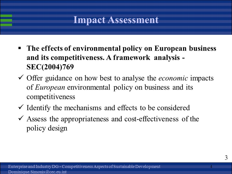 Enterprise and Industry DG - Competitiveness Aspects of Sustainable Development Dominique.Simonis@cec.eu.int 4 Impact Assessment The effects of environmental policy on European business and its competitiveness.