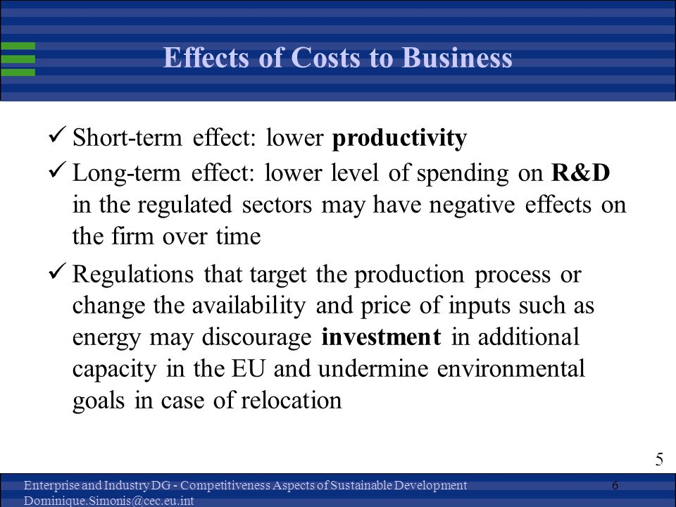 Enterprise and Industry DG - Competitiveness Aspects of Sustainable Development Dominique.Simonis@cec.eu.int 6 Effects of Costs to Business Short-term effect: lower productivity Long-term effect: lower level of spending on R&D in the regulated sectors may have negative effects on the firm over time Regulations that target the production process or change the availability and price of inputs such as energy may discourage investment in additional capacity in the EU and undermine environmental goals in case of relocation 5