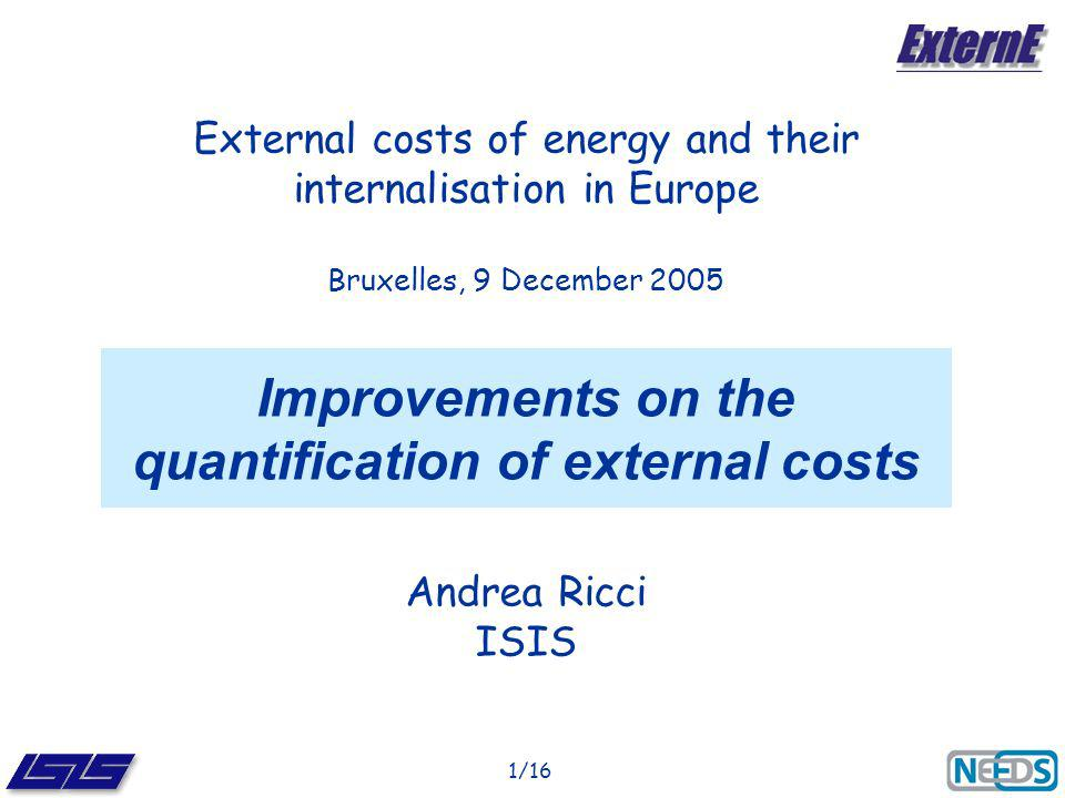 1/16 Improvements on the quantification of external costs Andrea Ricci ISIS External costs of energy and their internalisation in Europe Bruxelles, 9 December 2005