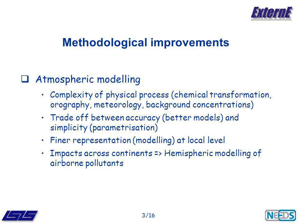 3/16 Methodological improvements Atmospheric modelling Complexity of physical process (chemical transformation, orography, meteorology, background concentrations) Trade off between accuracy (better models) and simplicity (parametrisation) Finer representation (modelling) at local level Impacts across continents => Hemispheric modelling of airborne pollutants