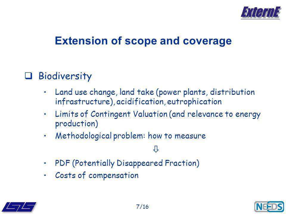 7/16 Extension of scope and coverage Biodiversity Land use change, land take (power plants, distribution infrastructure), acidification, eutrophication Limits of Contingent Valuation (and relevance to energy production) Methodological problem: how to measure PDF (Potentially Disappeared Fraction) Costs of compensation