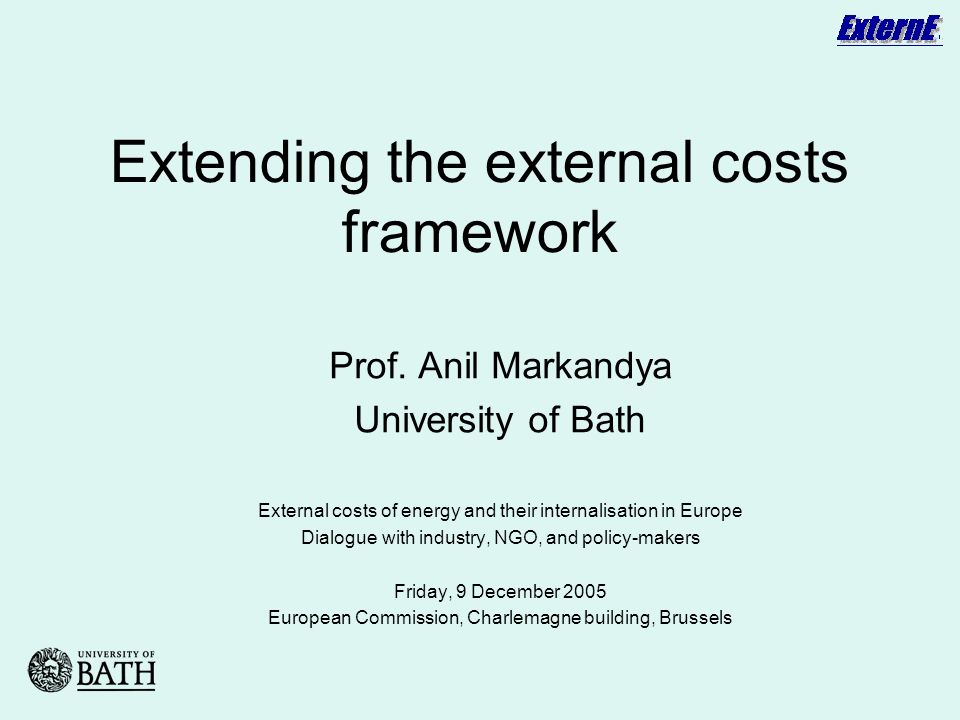 Extending the external costs framework Prof. Anil Markandya University of Bath External costs of energy and their internalisation in Europe Dialogue w