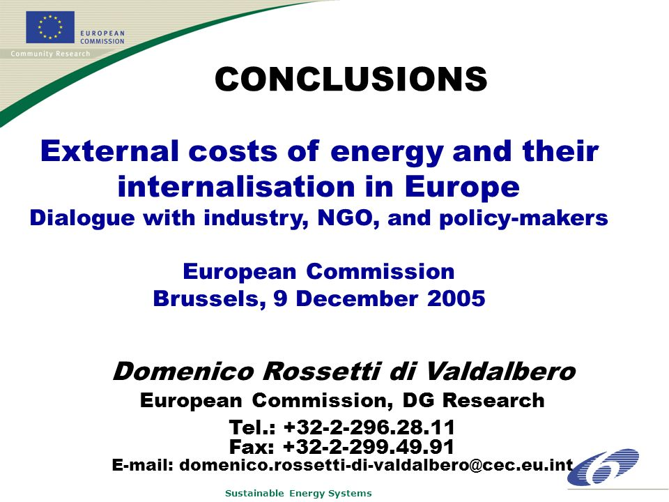 Sustainable Energy Systems External costs of energy and their internalisation in Europe Dialogue with industry, NGO, and policy-makers European Commission Brussels, 9 December 2005 CONCLUSIONS Domenico Rossetti di Valdalbero European Commission, DG Research Tel.: +32-2-296.28.11 Fax: +32-2-299.49.91 E-mail: domenico.rossetti-di-valdalbero@cec.eu.int