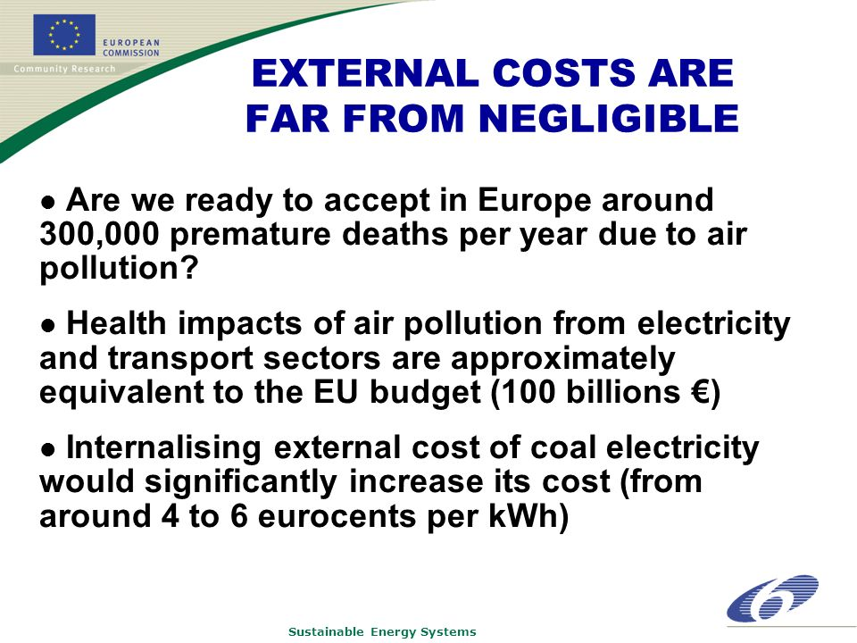 Sustainable Energy Systems EXTERNAL COSTS ARE FAR FROM NEGLIGIBLE Are we ready to accept in Europe around 300,000 premature deaths per year due to air pollution.