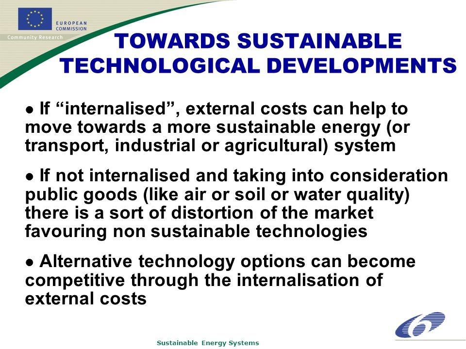 Sustainable Energy Systems TOWARDS SUSTAINABLE TECHNOLOGICAL DEVELOPMENTS If internalised, external costs can help to move towards a more sustainable energy (or transport, industrial or agricultural) system If not internalised and taking into consideration public goods (like air or soil or water quality) there is a sort of distortion of the market favouring non sustainable technologies Alternative technology options can become competitive through the internalisation of external costs