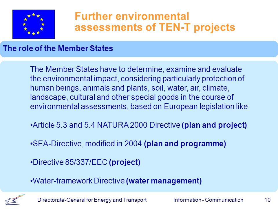Information - Communication 10 Directorate-General for Energy and Transport Further environmental assessments of TEN-T projects The role of the Member States The Member States have to determine, examine and evaluate the environmental impact, considering particularly protection of human beings, animals and plants, soil, water, air, climate, landscape, cultural and other special goods in the course of environmental assessments, based on European legislation like: Article 5.3 and 5.4 NATURA 2000 Directive (plan and project) SEA-Directive, modified in 2004 (plan and programme) Directive 85/337/EEC (project) Water-framework Directive (water management)