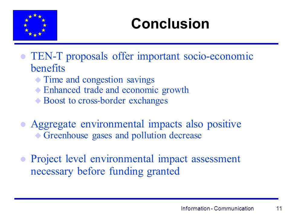 Information - Communication 11 Conclusion l TEN-T proposals offer important socio-economic benefits u Time and congestion savings u Enhanced trade and economic growth u Boost to cross-border exchanges l Aggregate environmental impacts also positive u Greenhouse gases and pollution decrease l Project level environmental impact assessment necessary before funding granted