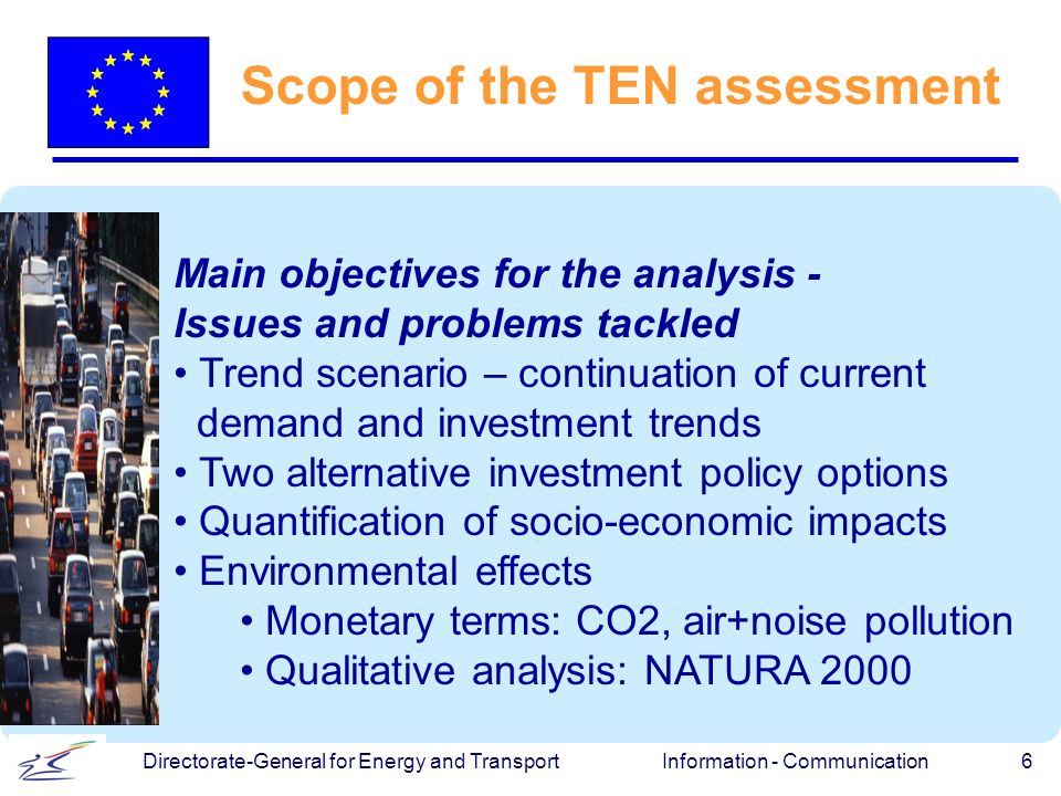 Information - Communication 6 Directorate-General for Energy and Transport Scope of the TEN assessment Main objectives for the analysis - Issues and problems tackled Trend scenario – continuation of current demand and investment trends Two alternative investment policy options Quantification of socio-economic impacts Environmental effects Monetary terms: CO2, air+noise pollution Qualitative analysis: NATURA 2000