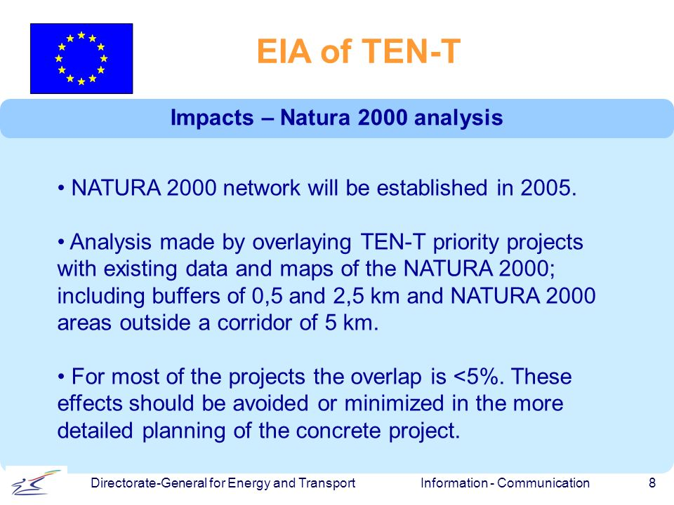 Information - Communication 8 Directorate-General for Energy and Transport EIA of TEN-T Impacts – Natura 2000 analysis NATURA 2000 network will be established in 2005.
