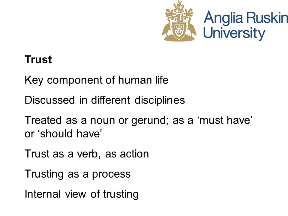 Trust Key component of human life Discussed in different disciplines Treated as a noun or gerund; as a must have or should have Trust as a verb, as ac