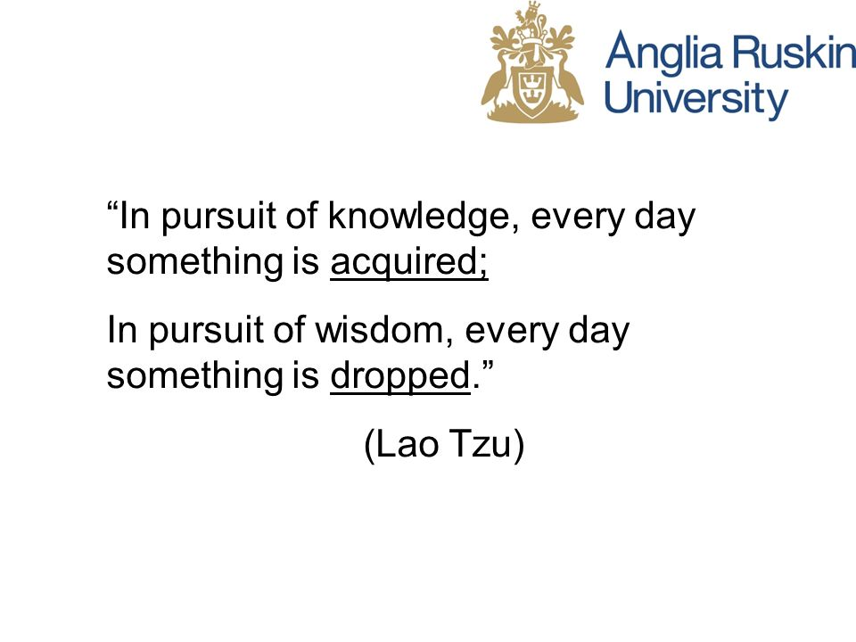 In pursuit of knowledge, every day something is acquired; In pursuit of wisdom, every day something is dropped.