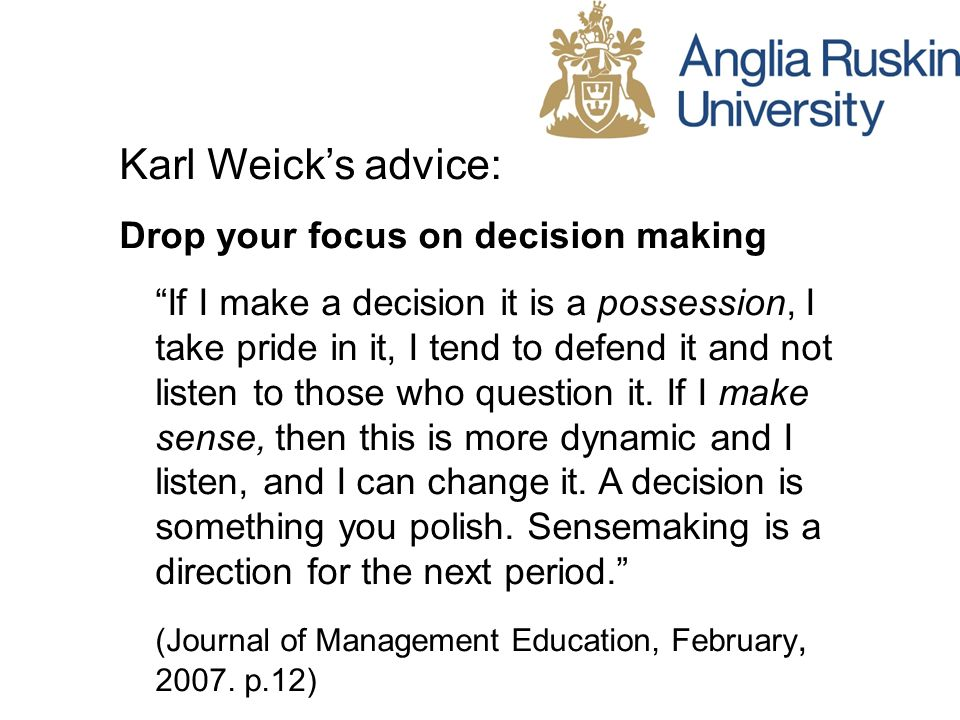 Karl Weicks advice: Drop your focus on decision making If I make a decision it is a possession, I take pride in it, I tend to defend it and not listen to those who question it.