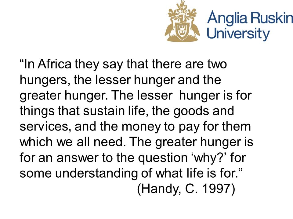 In Africa they say that there are two hungers, the lesser hunger and the greater hunger. The lesser hunger is for things that sustain life, the goods