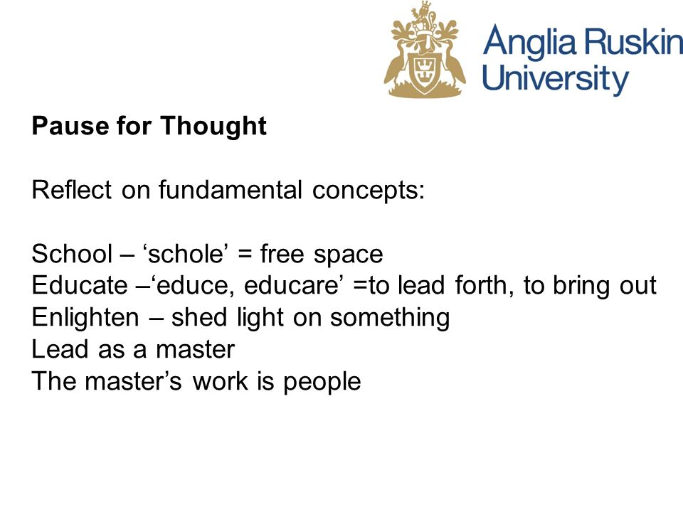 Pause for Thought Reflect on fundamental concepts: School – schole = free space Educate –educe, educare =to lead forth, to bring out Enlighten – shed