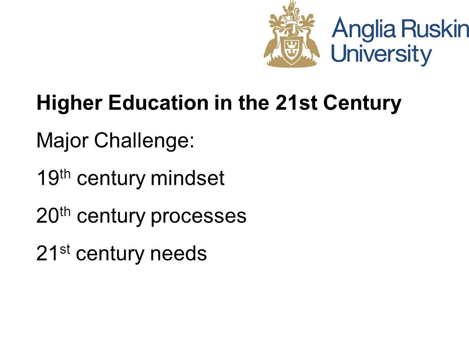 Higher Education in the 21st Century Major Challenge: 19 th century mindset 20 th century processes 21 st century needs