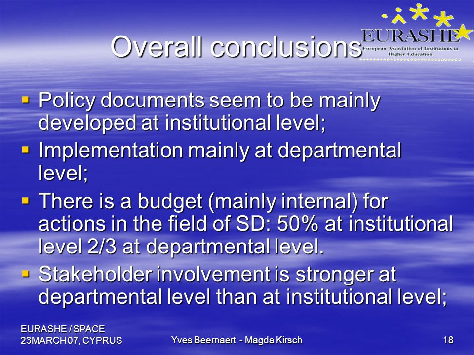 EURASHE / SPACE 23MARCH 07, CYPRUSYves Beernaert - Magda Kirsch18 Overall conclusions Policy documents seem to be mainly developed at institutional level; Policy documents seem to be mainly developed at institutional level; Implementation mainly at departmental level; Implementation mainly at departmental level; There is a budget (mainly internal) for actions in the field of SD: 50% at institutional level 2/3 at departmental level.